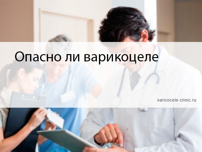 Опасно ли варикоцеле